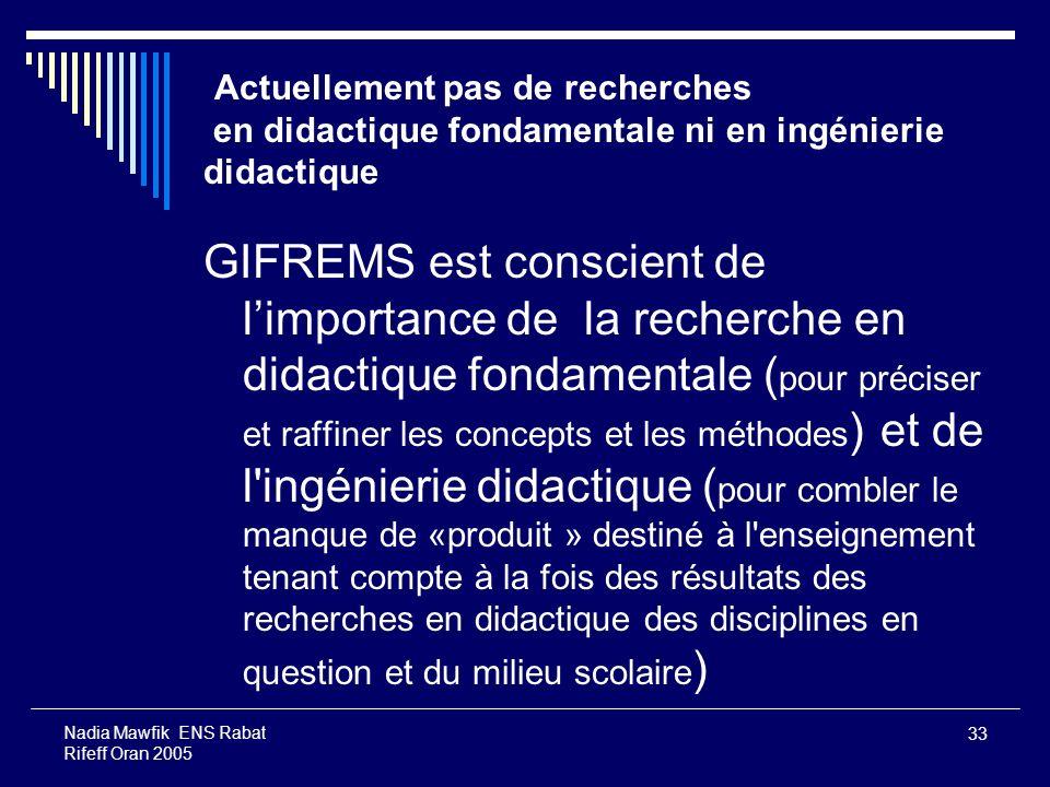 33 Nadia Mawfik ENS Rabat Rifeff Oran 2005 Actuellement pas de recherches en didactique fondamentale ni en ingénierie didactique GIFREMS est conscient