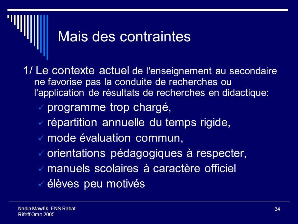 34 Nadia Mawfik ENS Rabat Rifeff Oran 2005 Mais des contraintes 1/ Le contexte actuel de l'enseignement au secondaire ne favorise pas la conduite de r