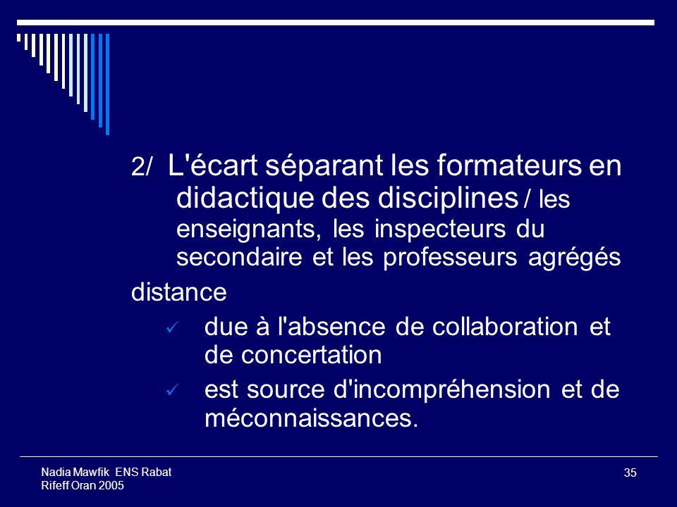 35 Nadia Mawfik ENS Rabat Rifeff Oran 2005 2/ L'écart séparant les formateurs en didactique des disciplines / les enseignants, les inspecteurs du seco