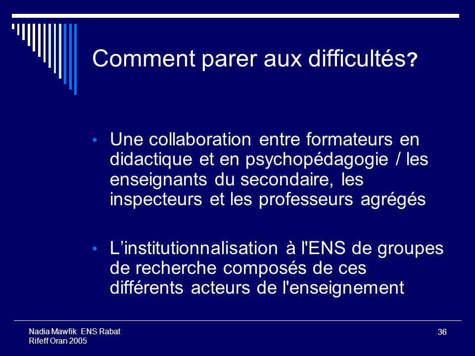 36 Nadia Mawfik ENS Rabat Rifeff Oran 2005 Comment parer aux difficultés ? Une collaboration entre formateurs en didactique et en psychopédagogie / le