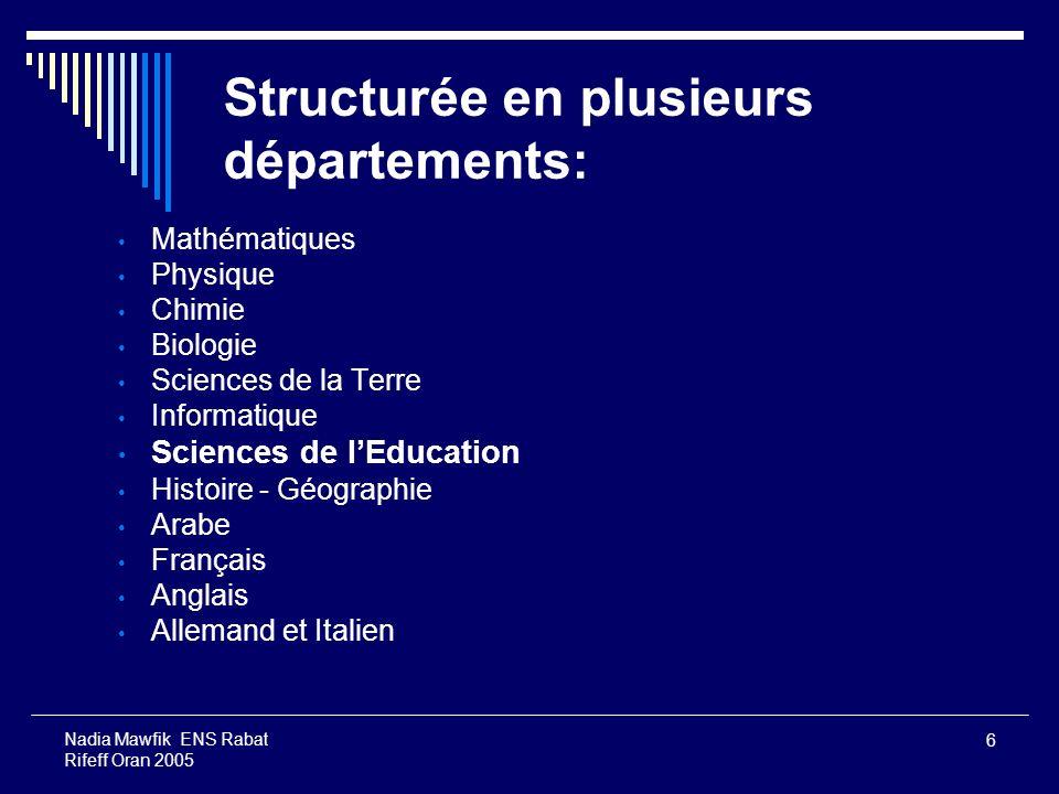 6 Nadia Mawfik ENS Rabat Rifeff Oran 2005 Structurée en plusieurs départements : Mathématiques Physique Chimie Biologie Sciences de la Terre Informati
