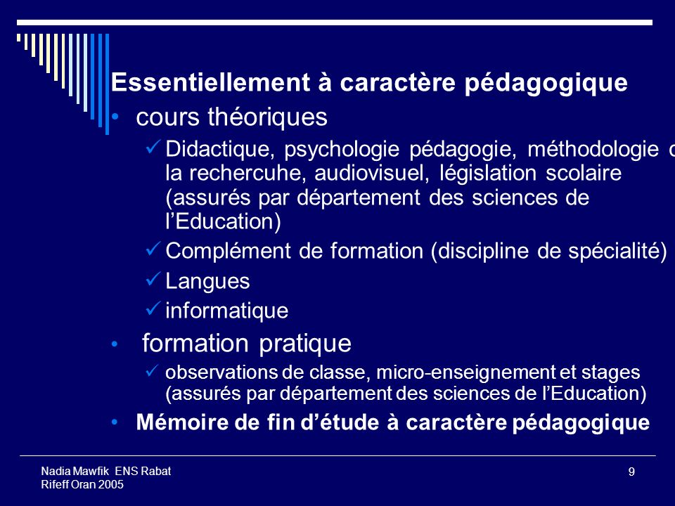 9 Nadia Mawfik ENS Rabat Rifeff Oran 2005 Essentiellement à caractère pédagogique cours théoriques Didactique, psychologie pédagogie, méthodologie de