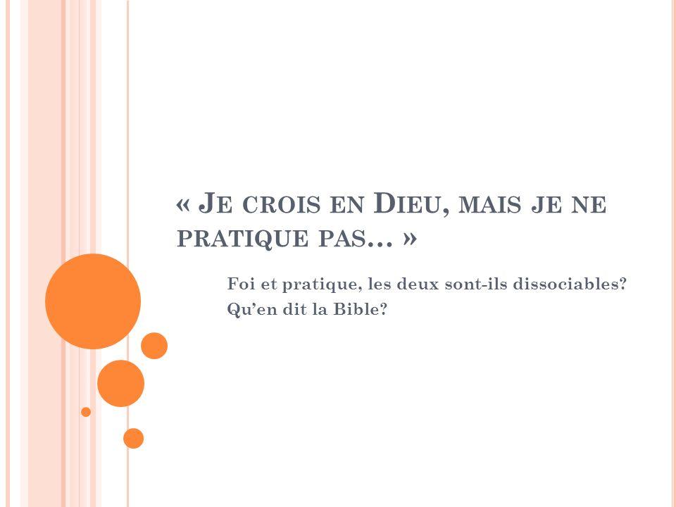 « J E CROIS EN D IEU, MAIS JE NE PRATIQUE PAS … » Foi et pratique, les deux sont-ils dissociables? Quen dit la Bible?