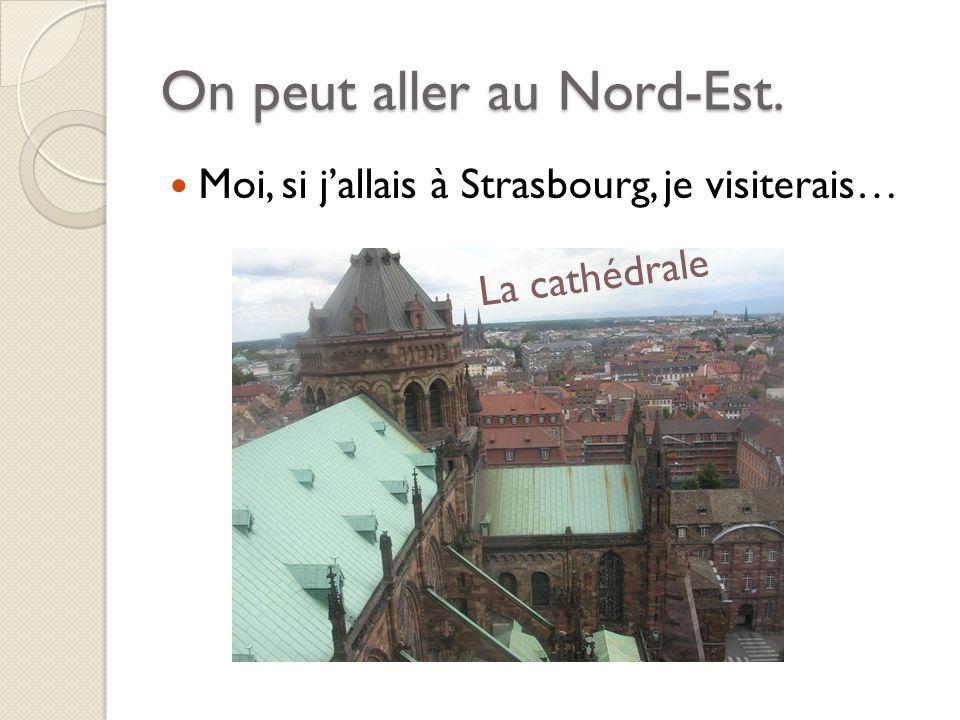On peut aller au Nord-Est. Moi, si jallais à Strasbourg, je visiterais… La cathédrale