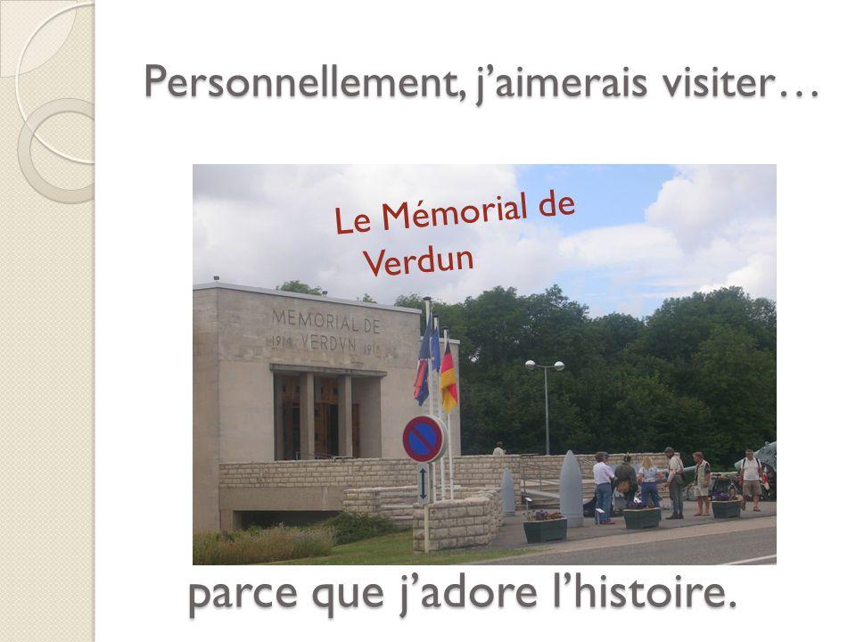 Personnellement, jaimerais visiter… Le Mémorial de Verdun parce que jadore lhistoire.