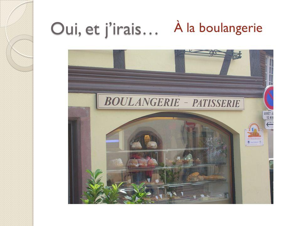 Oui, et jirais… À la boulangerie
