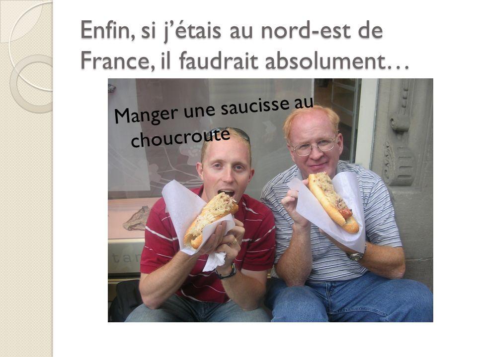 Enfin, si jétais au nord-est de France, il faudrait absolument… Manger une saucisse au choucroute