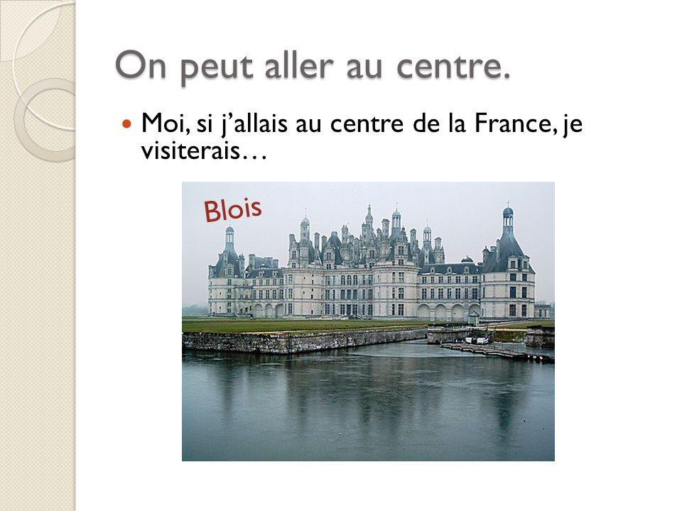 On peut aller au centre. Moi, si jallais au centre de la France, je visiterais… Blois
