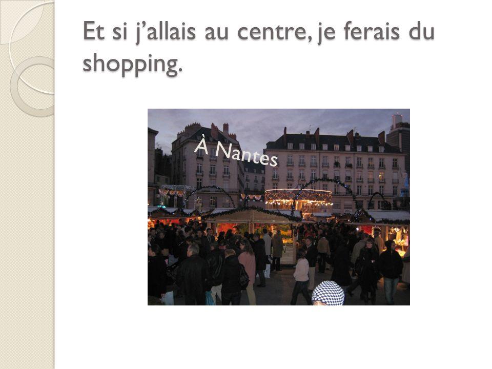 Et si jallais au centre, je ferais du shopping. À Nantes