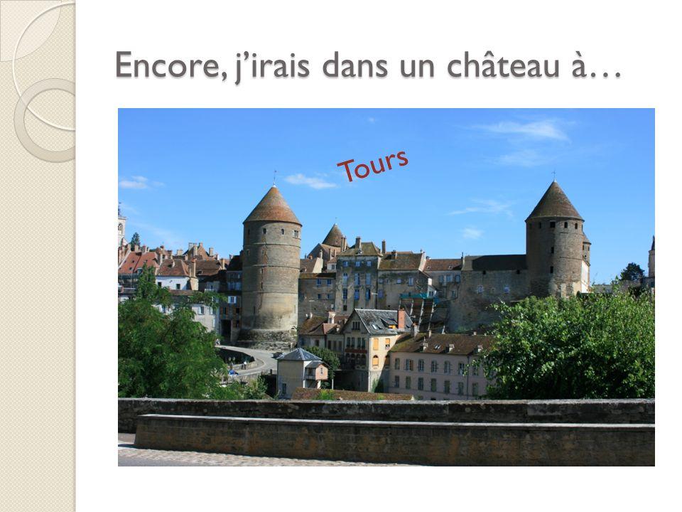 Encore, jirais dans un château à… Tours