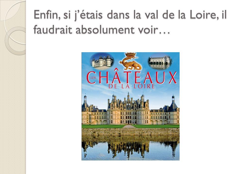 Enfin, si jétais dans la val de la Loire, il faudrait absolument voir…