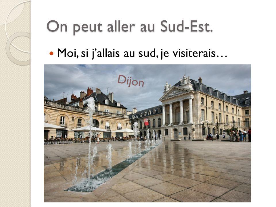 On peut aller au Sud-Est. Moi, si jallais au sud, je visiterais… Dijon