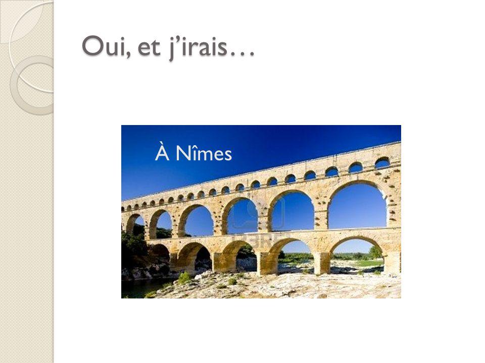Oui, et jirais… À Nîmes