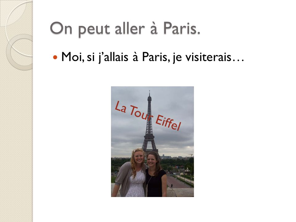 On peut aller à Paris. Moi, si jallais à Paris, je visiterais… La Tour Eiffel