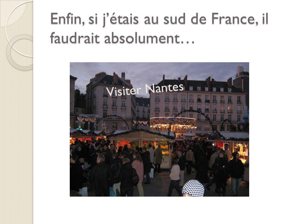 Enfin, si jétais au sud de France, il faudrait absolument… Visiter Nantes