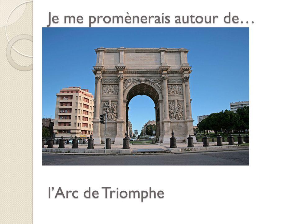 Je me promènerais autour de… lArc de Triomphe