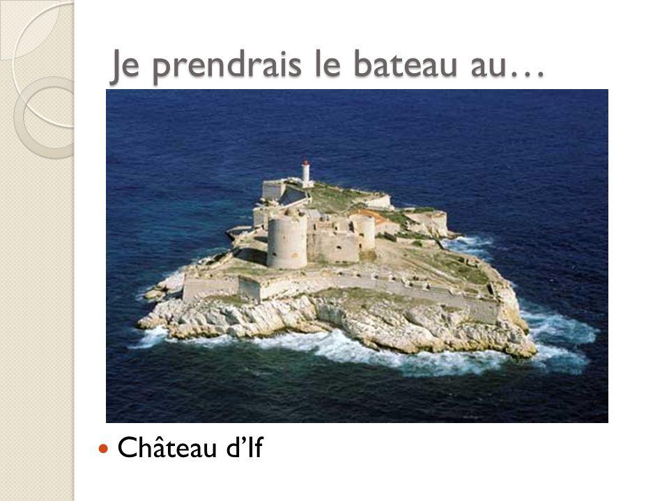 Je prendrais le bateau au… Château dIf
