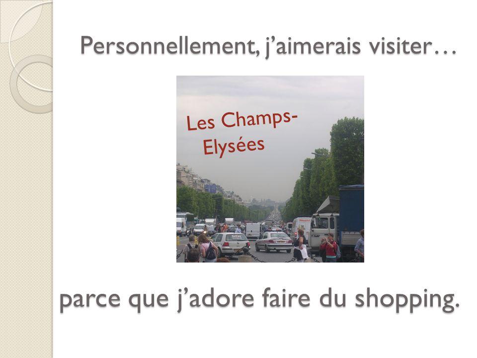 Personnellement, jaimerais visiter… Les Champs- Elysées parce que jadore faire du shopping.