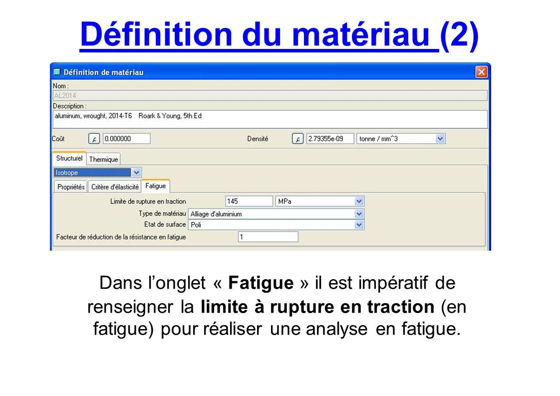 Définition du matériau (2) Dans longlet « Fatigue » il est impératif de renseigner la limite à rupture en traction (en fatigue) pour réaliser une anal