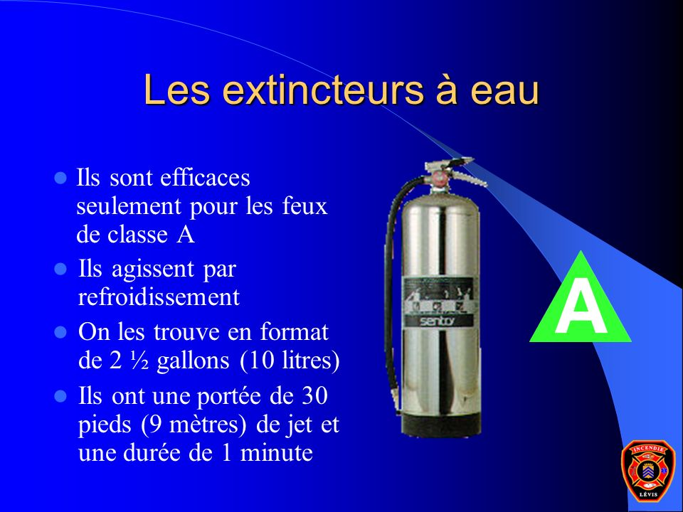 Les extincteurs à eau Ils agissent par refroidissement On les trouve en format de 2 ½ gallons (10 litres) Ils ont une portée de 30 pieds (9 mètres) de