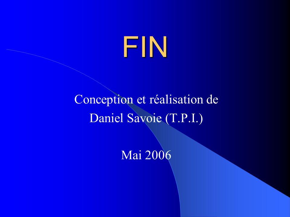 FIN Conception et réalisation de Daniel Savoie (T.P.I.) Mai 2006