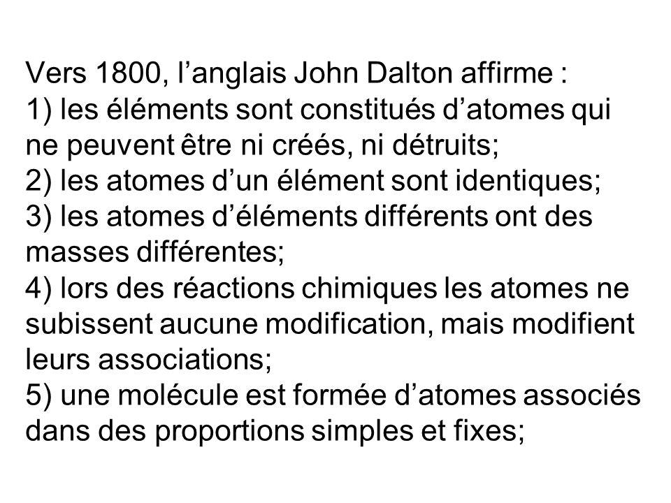 Vers 1800, langlais John Dalton affirme : 1) les éléments sont constitués datomes qui ne peuvent être ni créés, ni détruits; 2) les atomes dun élément