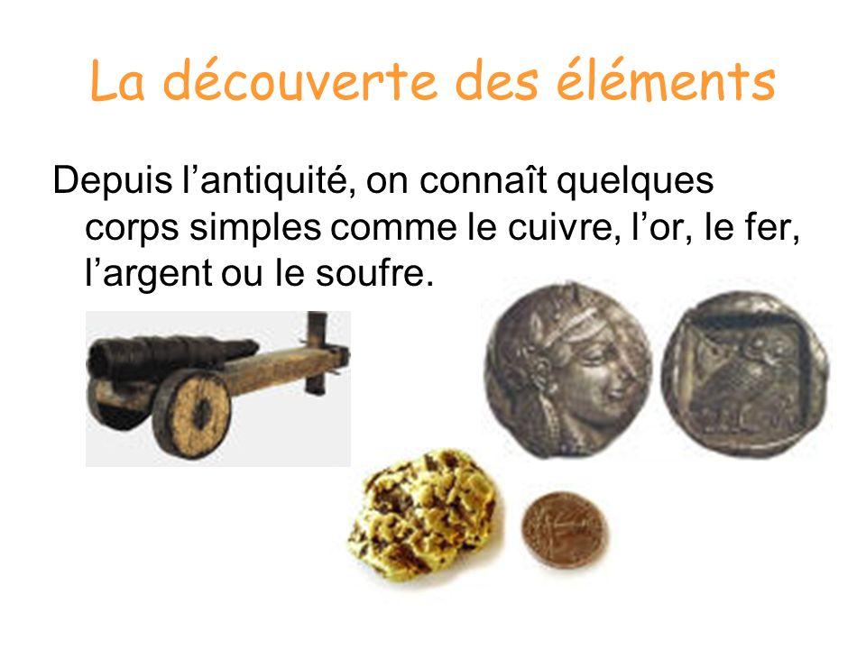 La découverte des éléments En 1700, seuls 14 corps simples ont été isolés: largent, létain, le bismuth, le cuivre, le fer, le zinc, le mercure, lor, le plomb, le carbone, lantimoine, larsenic, le phosphore et le soufre.