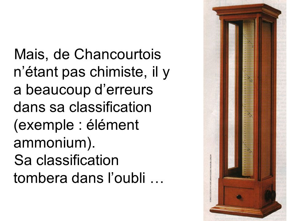 Mais, de Chancourtois nétant pas chimiste, il y a beaucoup derreurs dans sa classification (exemple : élément ammonium). Sa classification tombera dan