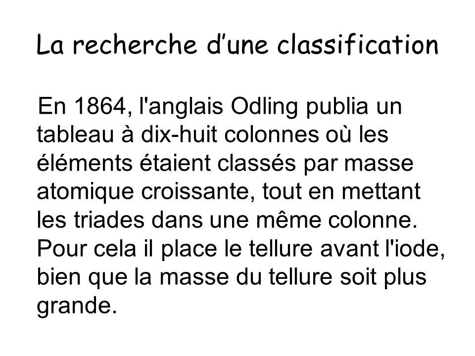 La recherche dune classification En 1864, l'anglais Odling publia un tableau à dix-huit colonnes où les éléments étaient classés par masse atomique cr