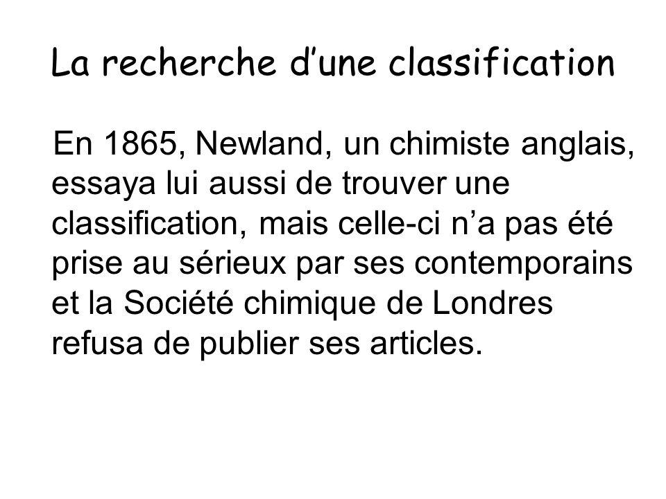 La recherche dune classification En 1865, Newland, un chimiste anglais, essaya lui aussi de trouver une classification, mais celle-ci na pas été prise