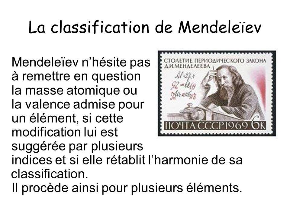 La classification de Mendeleïev Mendeleïev nhésite pas à remettre en question la masse atomique ou la valence admise pour un élément, si cette modific