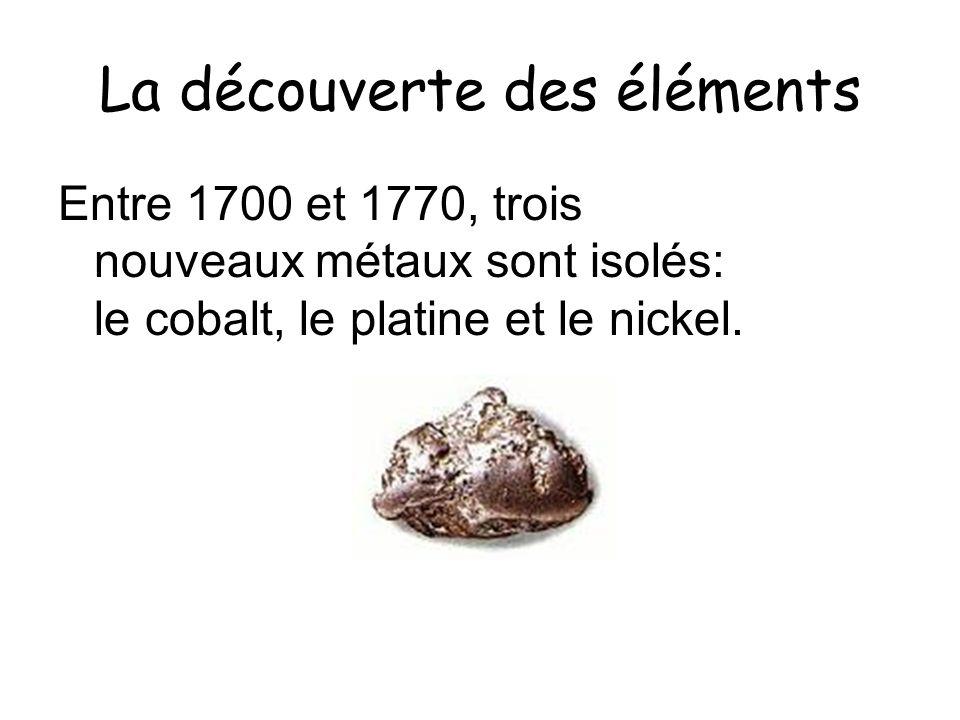 La découverte des éléments Entre 1700 et 1770, trois nouveaux métaux sont isolés: le cobalt, le platine et le nickel.