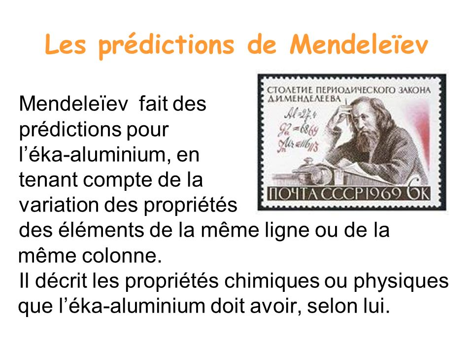 Les prédictions de Mendeleïev Mendeleïev fait des prédictions pour léka-aluminium, en tenant compte de la variation des propriétés des éléments de la