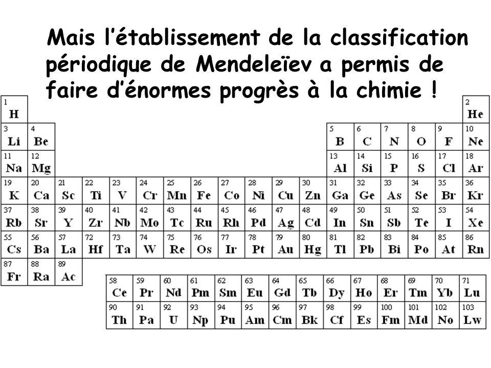 Mais létablissement de la classification périodique de Mendeleïev a permis de faire dénormes progrès à la chimie !