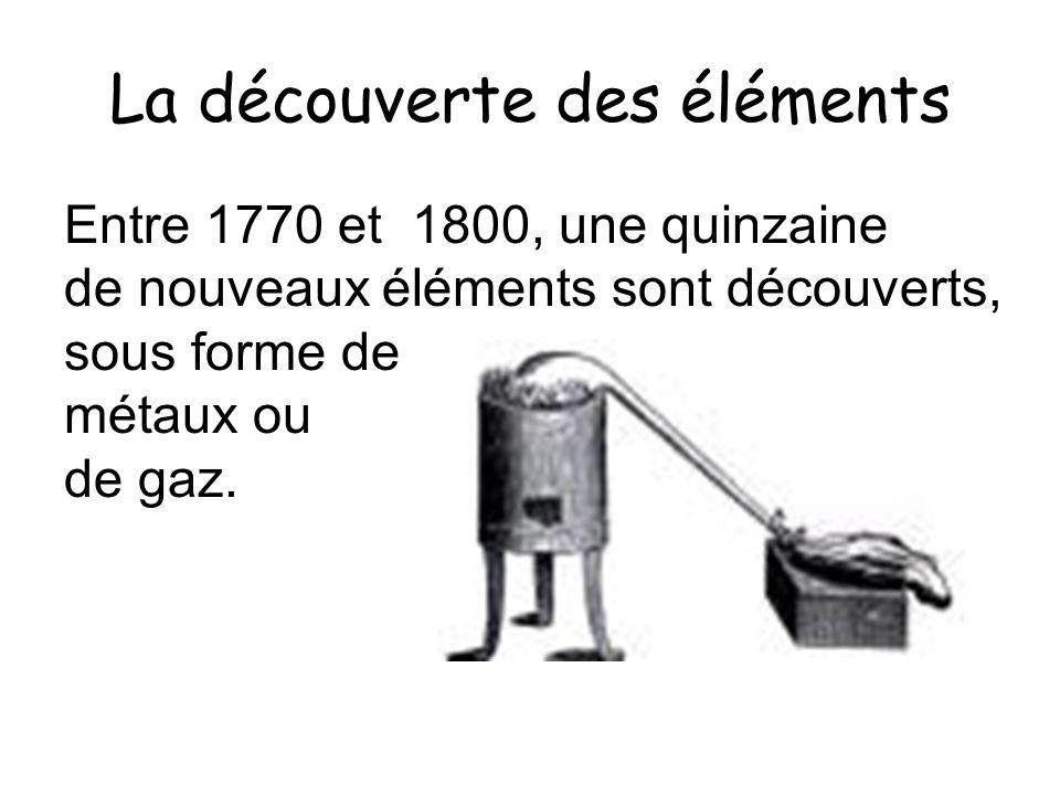 La découverte des éléments Entre 1770 et 1800, une quinzaine de nouveaux éléments sont découverts, sous forme de métaux ou de gaz.