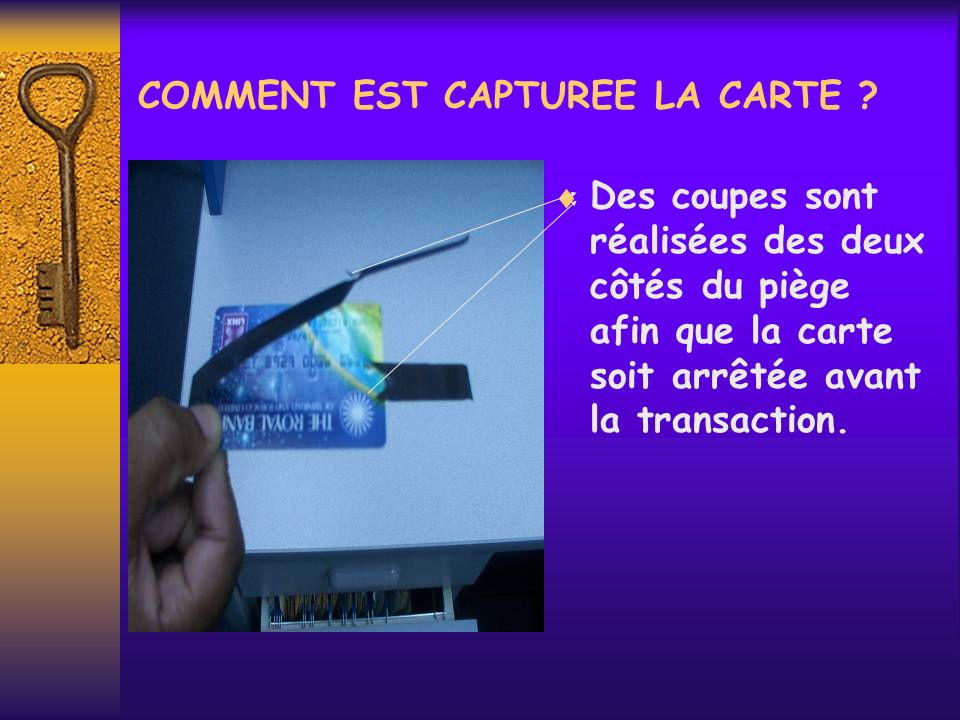 COMMENT EST CAPTUREE LA CARTE ? Des coupes sont réalisées des deux côtés du piège afin que la carte soit arrêtée avant la transaction.