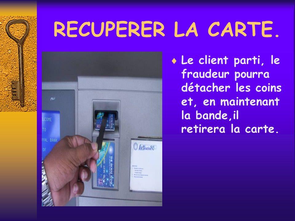 RECUPERER LA CARTE. Le client parti, le fraudeur pourra détacher les coins et, en maintenant la bande,il retirera la carte.