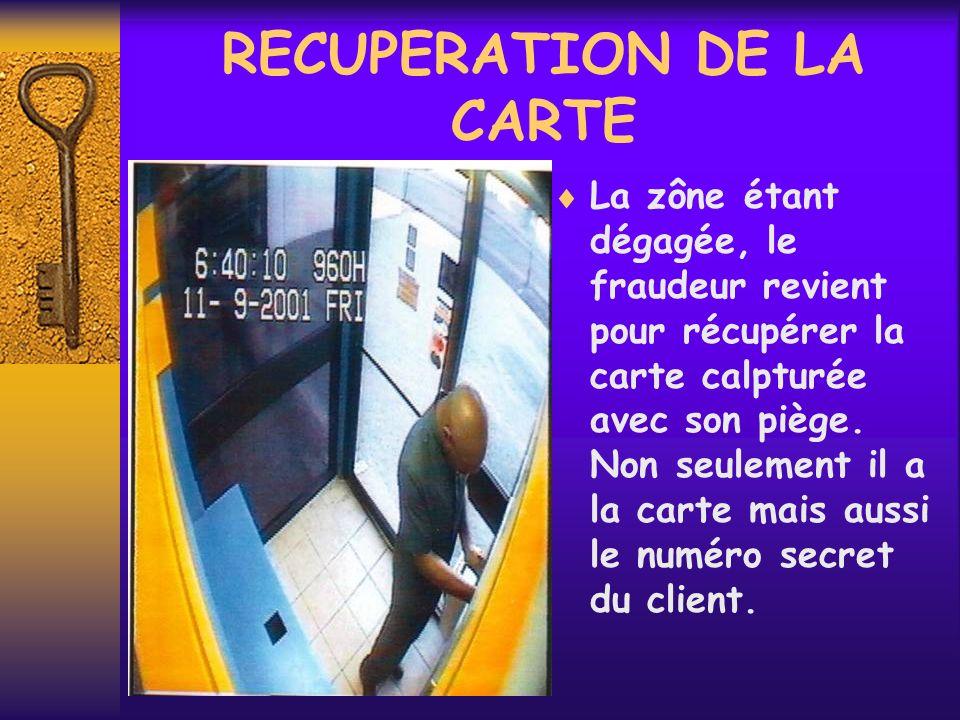 RECUPERATION DE LA CARTE La zône étant dégagée, le fraudeur revient pour récupérer la carte calpturée avec son piège. Non seulement il a la carte mais
