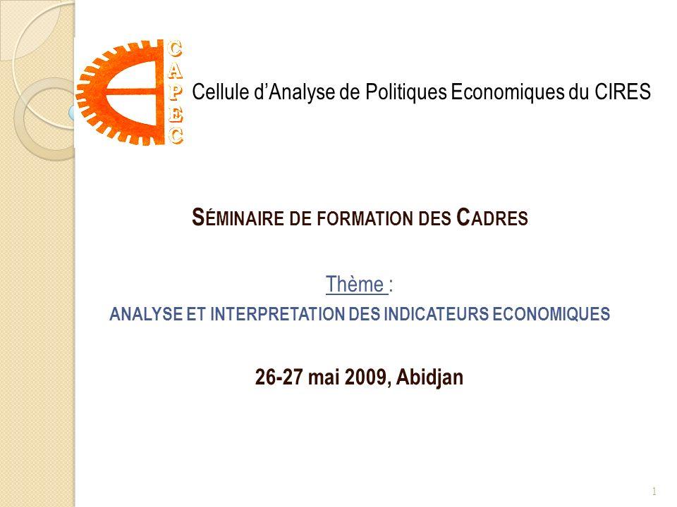 S ÉMINAIRE DE FORMATION DES C ADRES Thème : ANALYSE ET INTERPRETATION DES INDICATEURS ECONOMIQUES 26-27 mai 2009, Abidjan Cellule dAnalyse de Politiques Economiques du CIRES 1