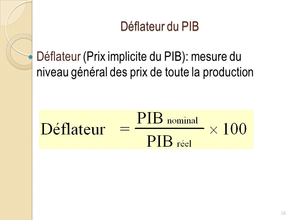 Déflateur du PIB Déflateur (Prix implicite du PIB): mesure du niveau général des prix de toute la production 16