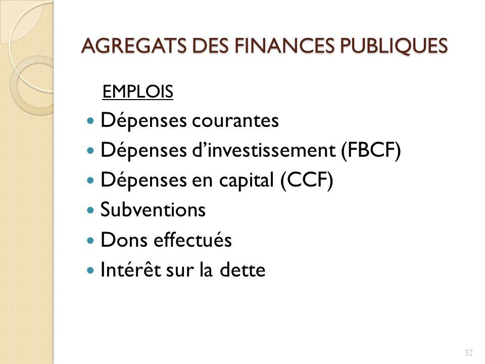 AGREGATS DES FINANCES PUBLIQUES EMPLOIS Dépenses courantes Dépenses dinvestissement (FBCF) Dépenses en capital (CCF) Subventions Dons effectués Intérêt sur la dette 32