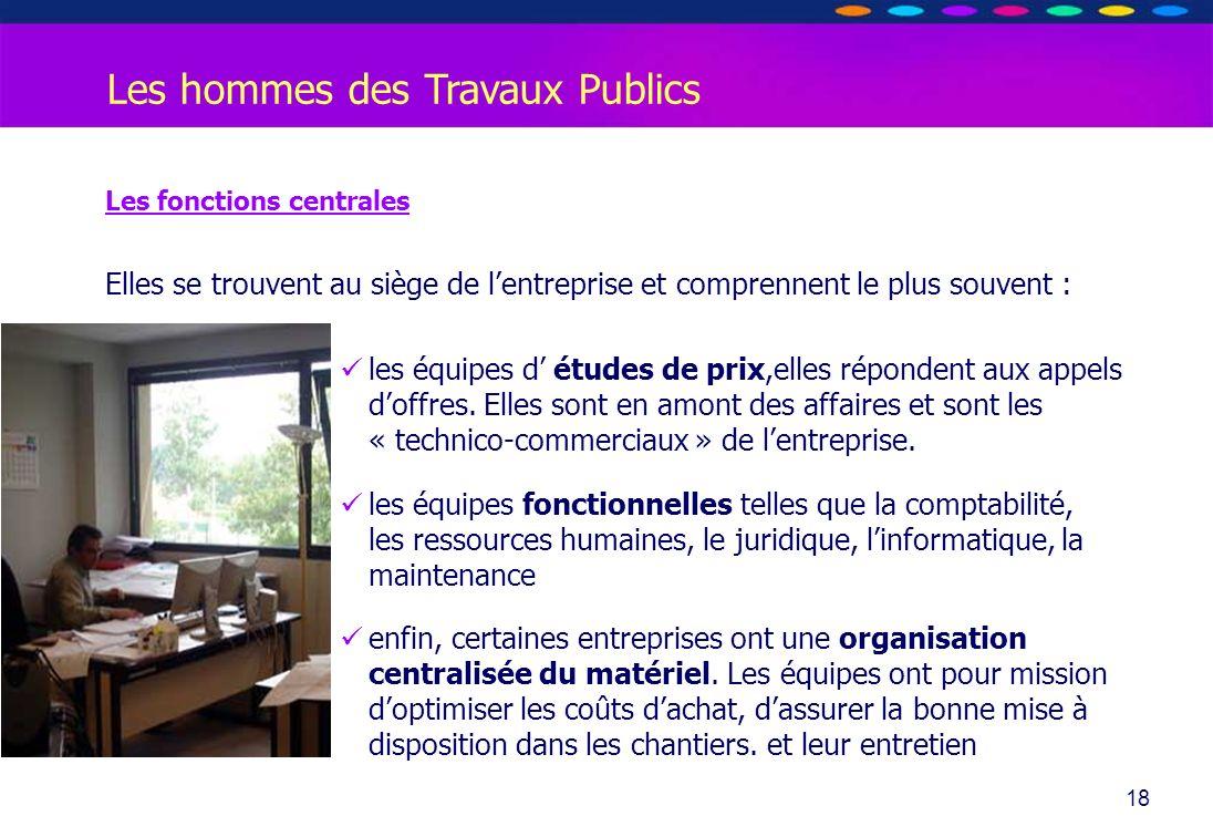 O PT IO 18 Les hommes des Travaux Publics Les fonctions centrales Elles se trouvent au siège de lentreprise et comprennent le plus souvent : les équip