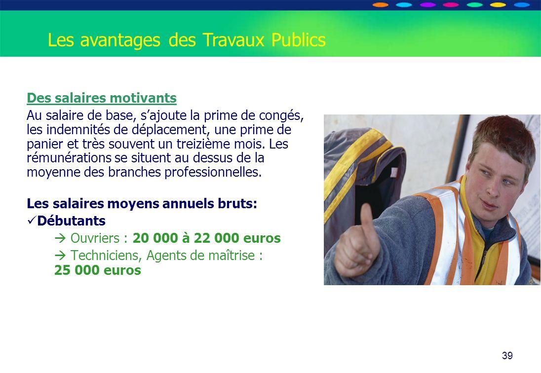 O PT IO 39 Les avantages des Travaux Publics Des salaires motivants Au salaire de base, sajoute la prime de congés, les indemnités de déplacement, une