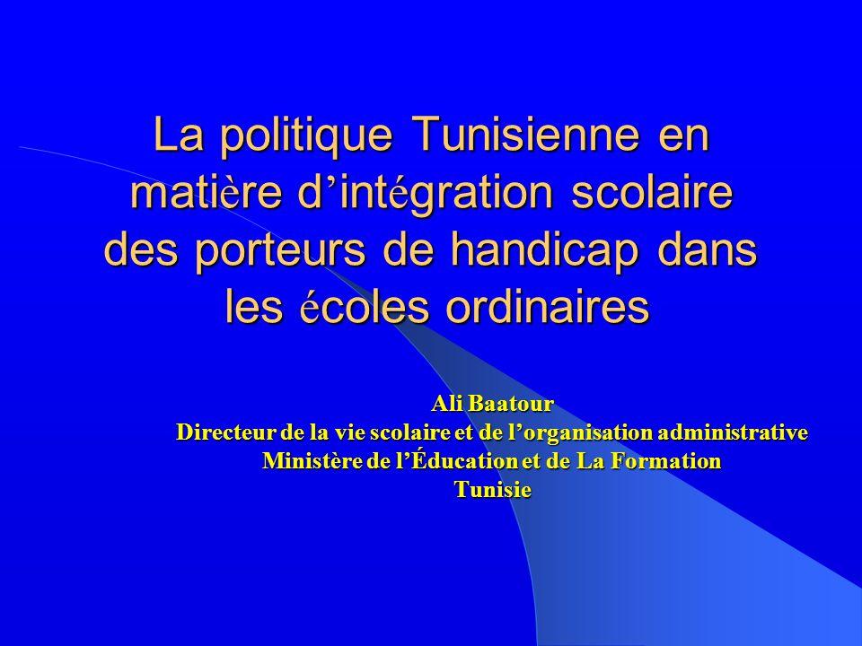 La politique Tunisienne en mati è re d int é gration scolaire des porteurs de handicap dans les é coles ordinaires Ali Baatour Directeur de la vie scolaire et de lorganisation administrative Ministère de lÉducation et de La Formation Tunisie