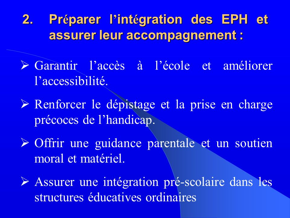 2.Pr é parer l int é gration des EPH et assurer leur accompagnement : Garantir laccès à lécole et améliorer laccessibilité.