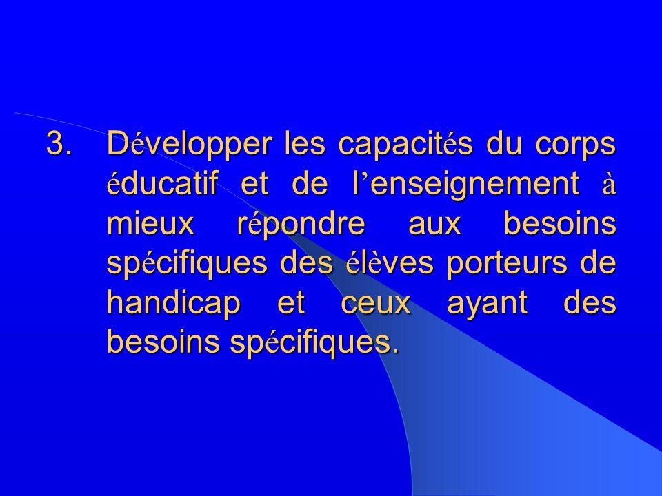 3.D é velopper les capacit é s du corps é ducatif et de l enseignement à mieux r é pondre aux besoins sp é cifiques des é l è ves porteurs de handicap et ceux ayant des besoins sp é cifiques.