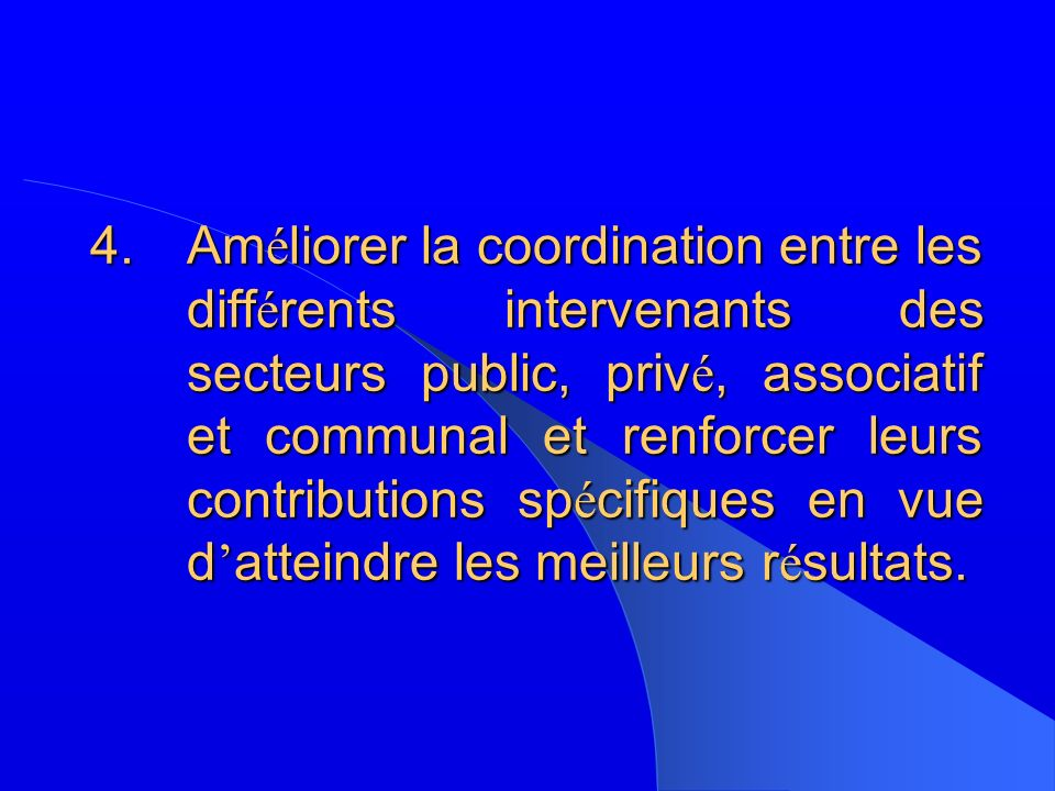 4.Am é liorer la coordination entre les diff é rents intervenants des secteurs public, priv é, associatif et communal et renforcer leurs contributions sp é cifiques en vue d atteindre les meilleurs r é sultats.