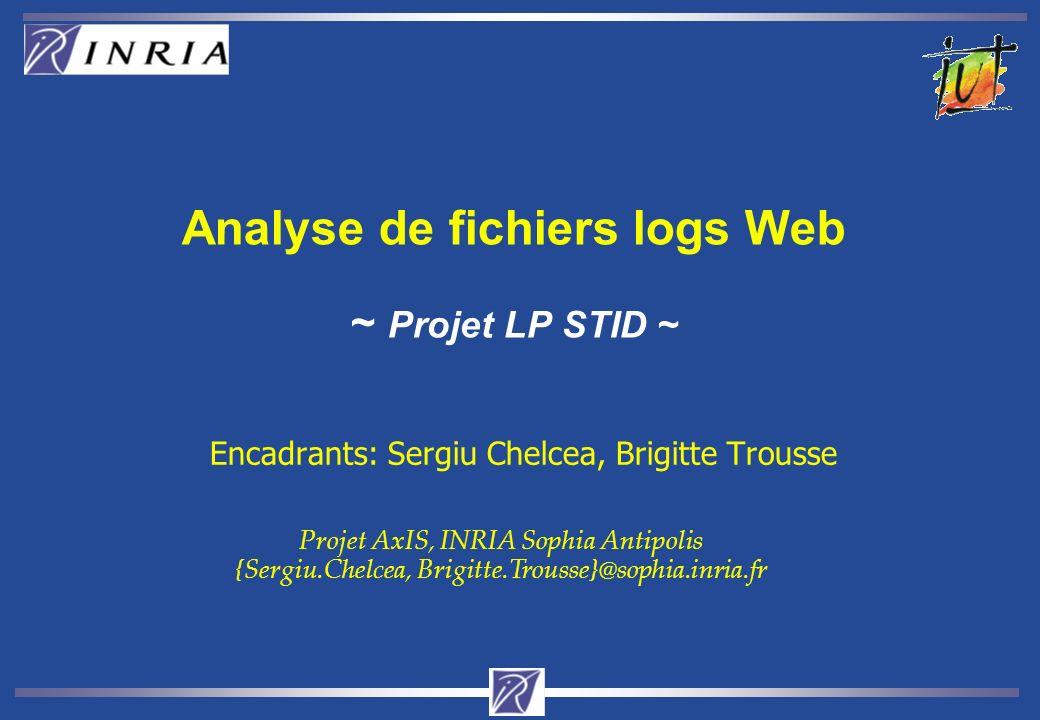 Analyse de fichiers logs Web ~ Projet LP STID ~ Encadrants: Sergiu Chelcea, Brigitte Trousse Projet AxIS, INRIA Sophia Antipolis {Sergiu.Chelcea, Brigitte.Trousse}@sophia.inria.fr
