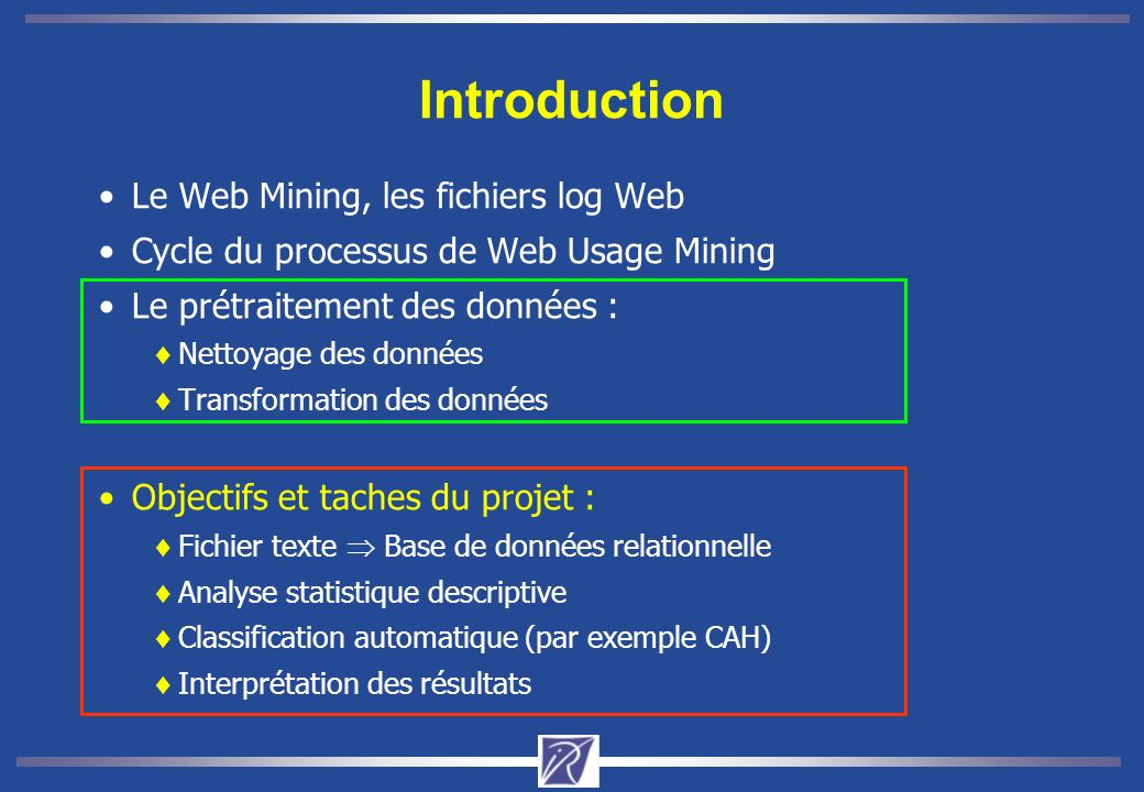 Introduction Le Web Mining, les fichiers log Web Cycle du processus de Web Usage Mining Le prétraitement des données : Nettoyage des données Transformation des données Objectifs et taches du projet : Fichier texte Base de données relationnelle Analyse statistique descriptive Classification automatique (par exemple CAH) Interprétation des résultats