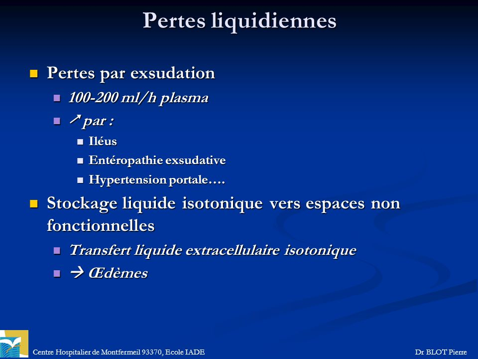 Centre Hospitalier de Montfermeil 93370, Ecole IADEDr BLOT Pierre Pertes liquidiennes Pertes par exsudation Pertes par exsudation 100-200 ml/h plasma 100-200 ml/h plasma par : par : Iléus Iléus Entéropathie exsudative Entéropathie exsudative Hypertension portale….